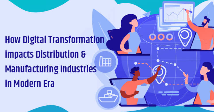 How Digital Transformation impacts Distribution & Manufacturing Industries in the Modern Era